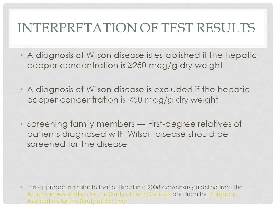 INTERPRETATION OF TEST RESULTS A diagnosis of Wilson disease is established if the hepatic copper concentration is ≥250 mcg/g dry weight A diagnosis of Wilson disease is excluded if the hepatic copper concentration is <50 mcg/g dry weight Screening family members — First-degree relatives of patients diagnosed with Wilson disease should be screened for the disease This approach is similar to that outlined in a 2008 consensus guideline from the American Association for the Study of Liver Diseases and from the European Association for the Study of the Liver American Association for the Study of Liver DiseasesEuropean Association for the Study of the Liver