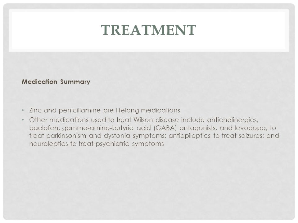 TREATMENT Medication Summary Zinc and penicillamine are lifelong medications Other medications used to treat Wilson disease include anticholinergics, baclofen, gamma-amino-butyric acid (GABA) antagonists, and levodopa, to treat parkinsonism and dystonia symptoms; antiepileptics to treat seizures; and neuroleptics to treat psychiatric symptoms