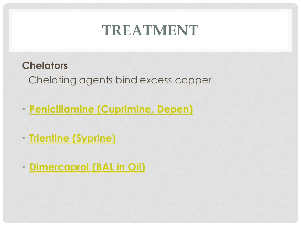TREATMENT Chelators Chelating agents bind excess copper.