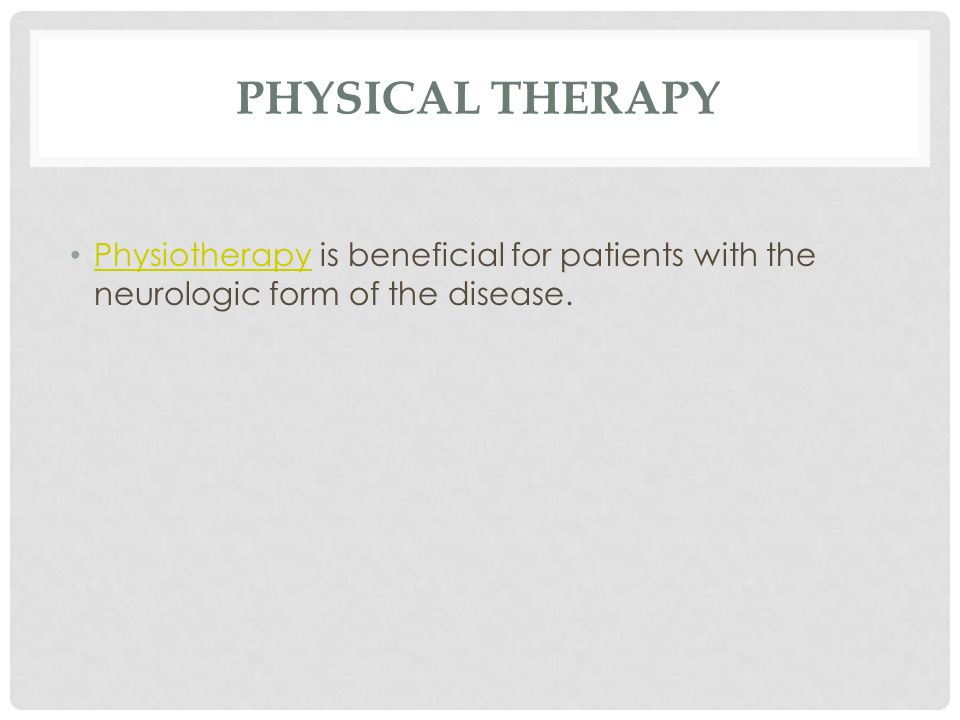 PHYSICAL THERAPY Physiotherapy is beneficial for patients with the neurologic form of the disease.