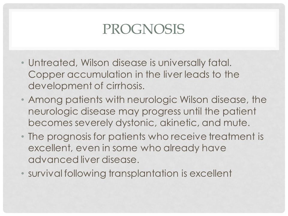 PROGNOSIS Untreated, Wilson disease is universally fatal.
