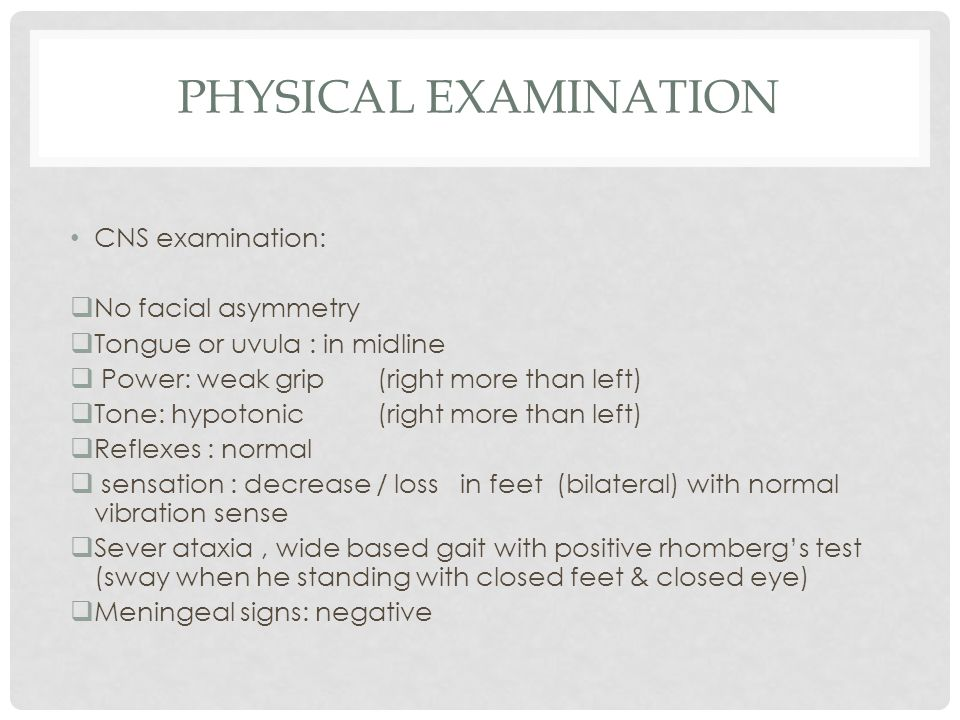 PHYSICAL EXAMINATION CNS examination:  No facial asymmetry  Tongue or uvula : in midline  Power: weak grip (right more than left)  Tone: hypotonic (right more than left)  Reflexes : normal  sensation : decrease / loss in feet (bilateral) with normal vibration sense  Sever ataxia, wide based gait with positive rhomberg's test (sway when he standing with closed feet & closed eye)  Meningeal signs: negative