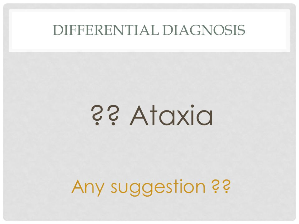 DIFFERENTIAL DIAGNOSIS Ataxia Any suggestion