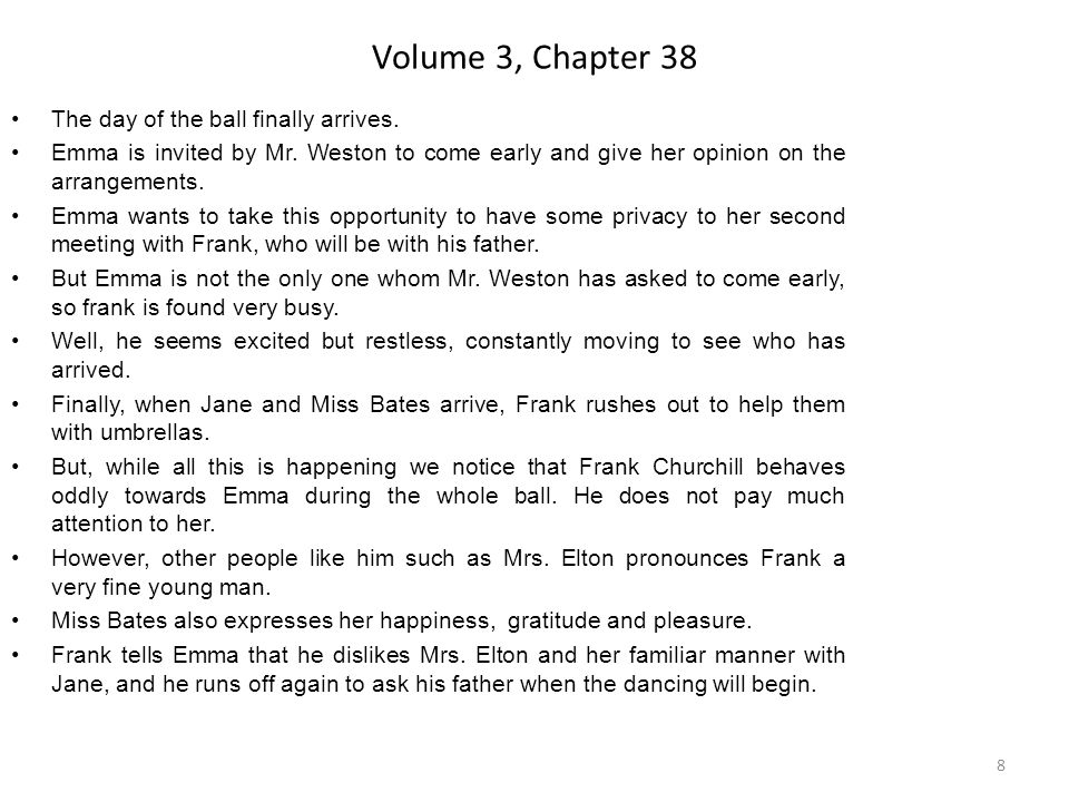 Volume 3, Chapter 38 The day of the ball finally arrives. Emma is invited by Mr. Weston to come early and give her opinion on the arrangements. Emma w