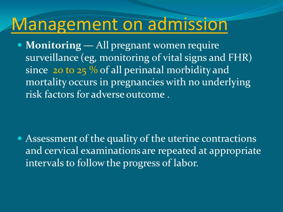 Management on admission Monitoring — All pregnant women require surveillance (eg, monitoring of vital signs and FHR) since 20 to 25 % of all perinatal