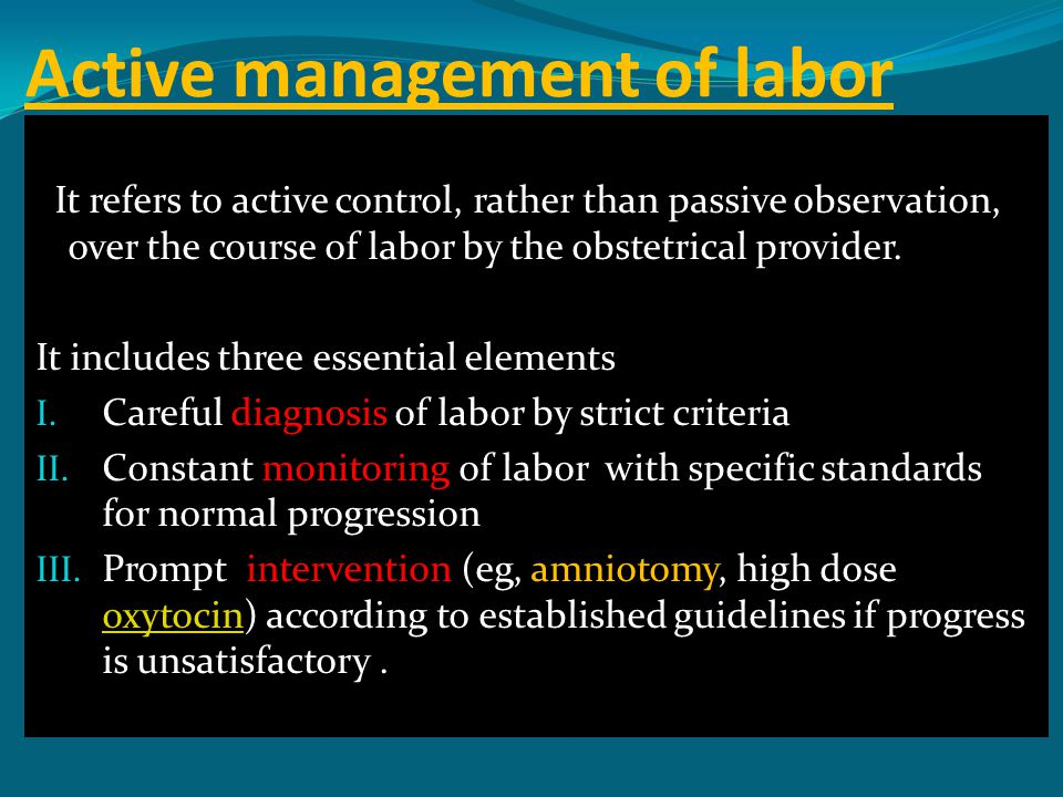 Active management of labor It refers to active control, rather than passive observation, over the course of labor by the obstetrical provider. It incl