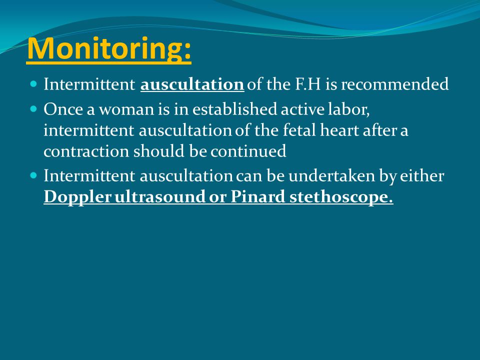 Monitoring: Intermittent auscultation of the F.H is recommended Once a woman is in established active labor, intermittent auscultation of the fetal he