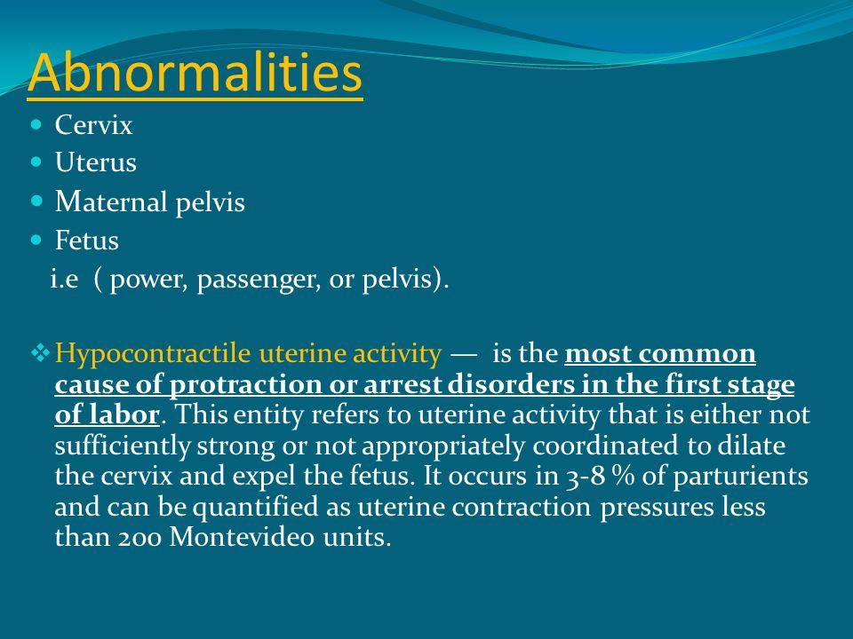 Abnormalities Cervix Uterus M aternal pelvis Fetus i.e ( power, passenger, or pelvis).  Hypocontractile uterine activity — is the most common cause o