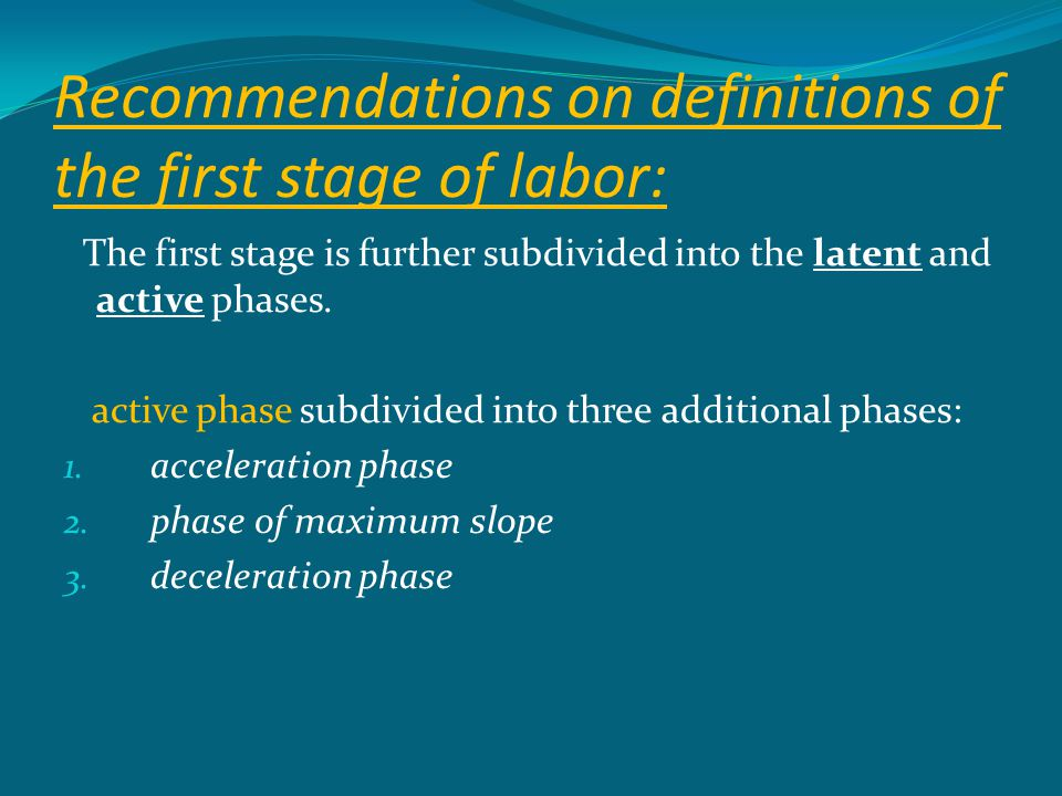 Recommendations on definitions of the first stage of labor: The first stage is further subdivided into the latent and active phases. active phase subd