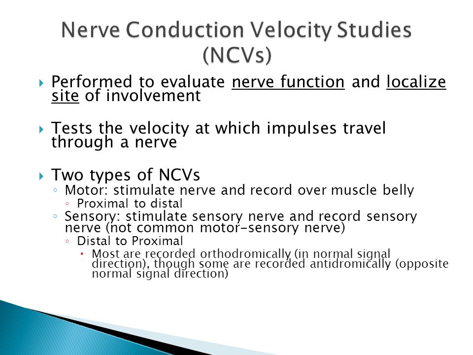 Performed to evaluate nerve function and localize site of involvement  Tests the velocity at which impulses travel through a nerve  Two types of N