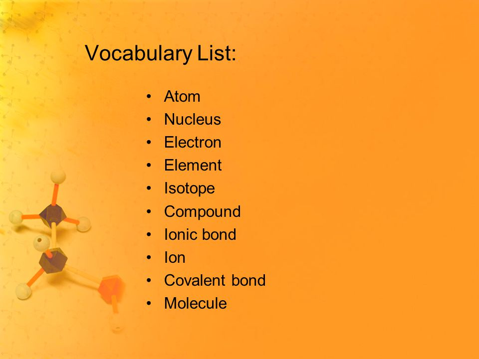 Vocabulary List: Atom Nucleus Electron Element Isotope Compound Ionic bond Ion Covalent bond Molecule