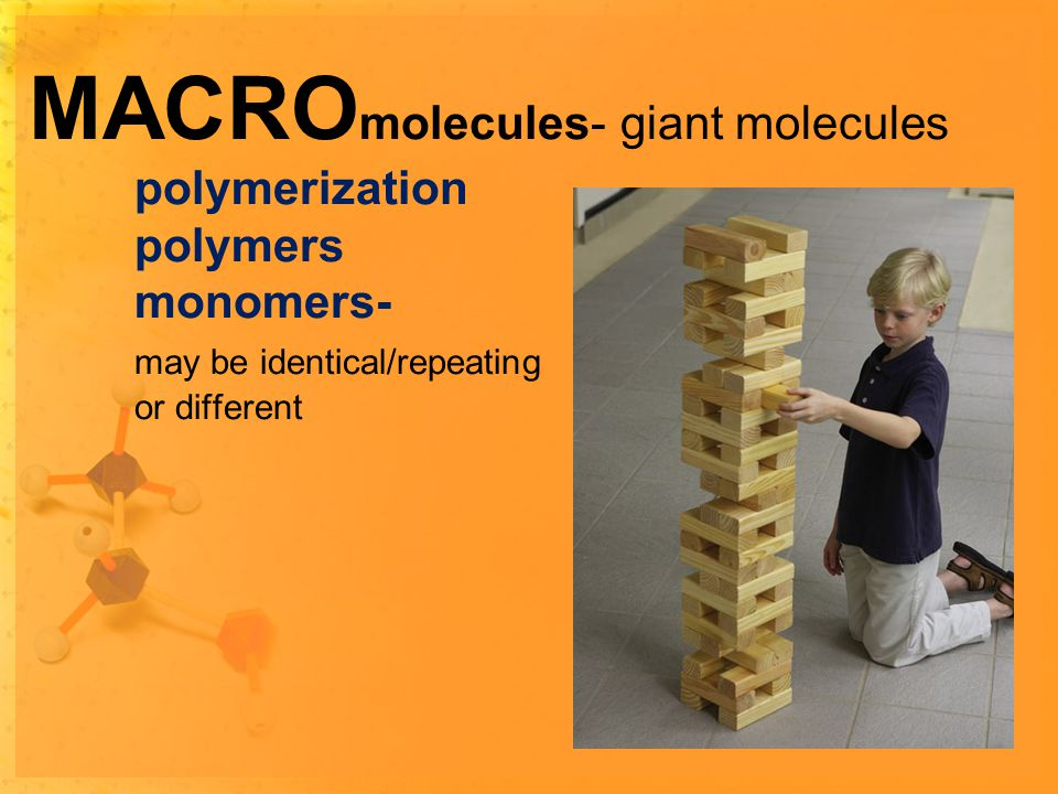 MACRO molecules- giant molecules polymerization polymers monomers- may be identical/repeating or different