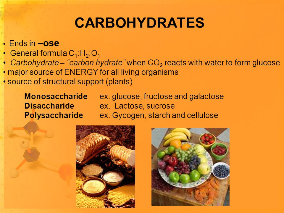 CARBOHYDRATES Ends in –ose General formula C 1 :H 2 :O 1 Carbohydrate – carbon hydrate when CO 2 reacts with water to form glucose major source of ENERGY for all living organisms source of structural support (plants) Monosaccharide ex.