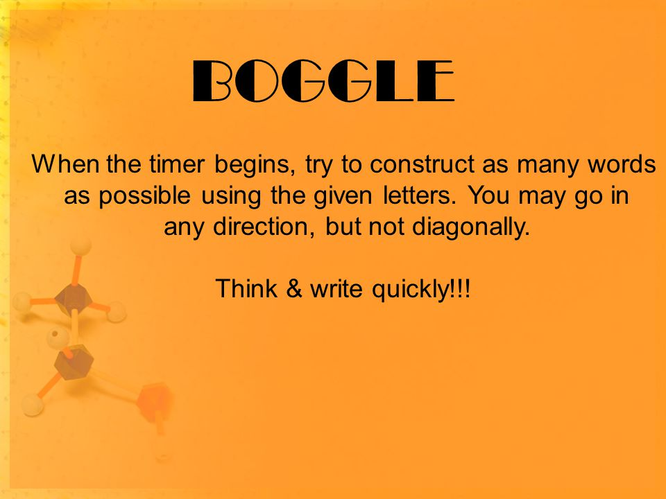 BOGGLE When the timer begins, try to construct as many words as possible using the given letters.