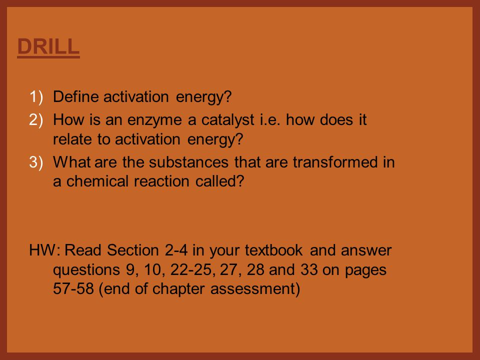 DRILL 1)Define activation energy. 2)How is an enzyme a catalyst i.e.
