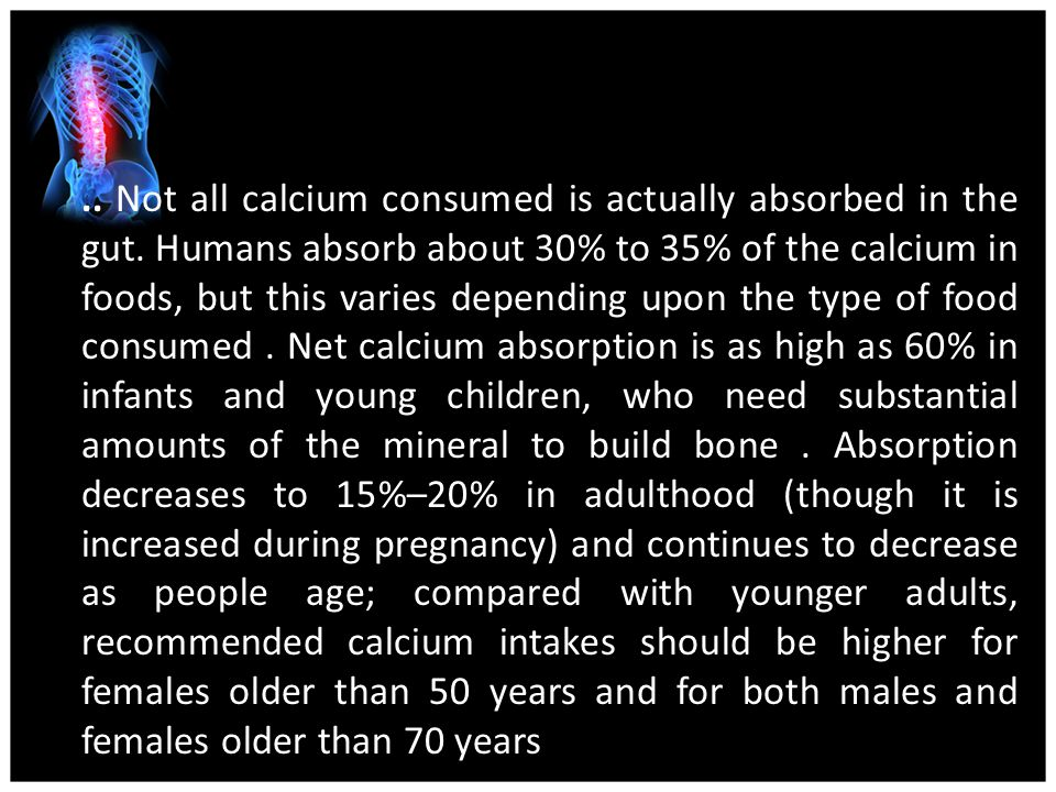..Not all calcium consumed is actually absorbed in the gut.
