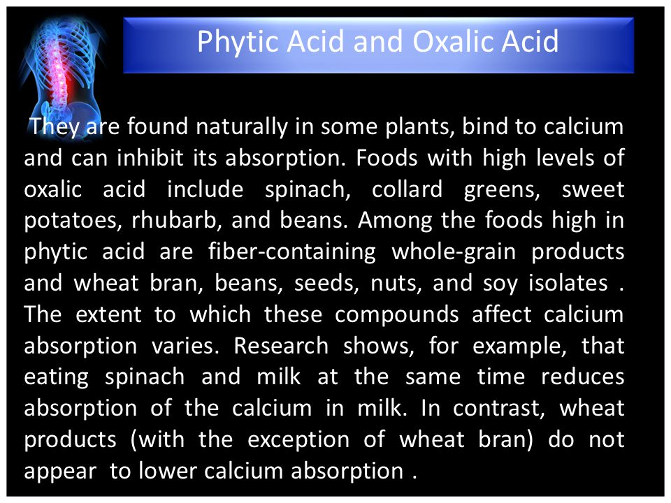 They are found naturally in some plants, bind to calcium and can inhibit its absorption.