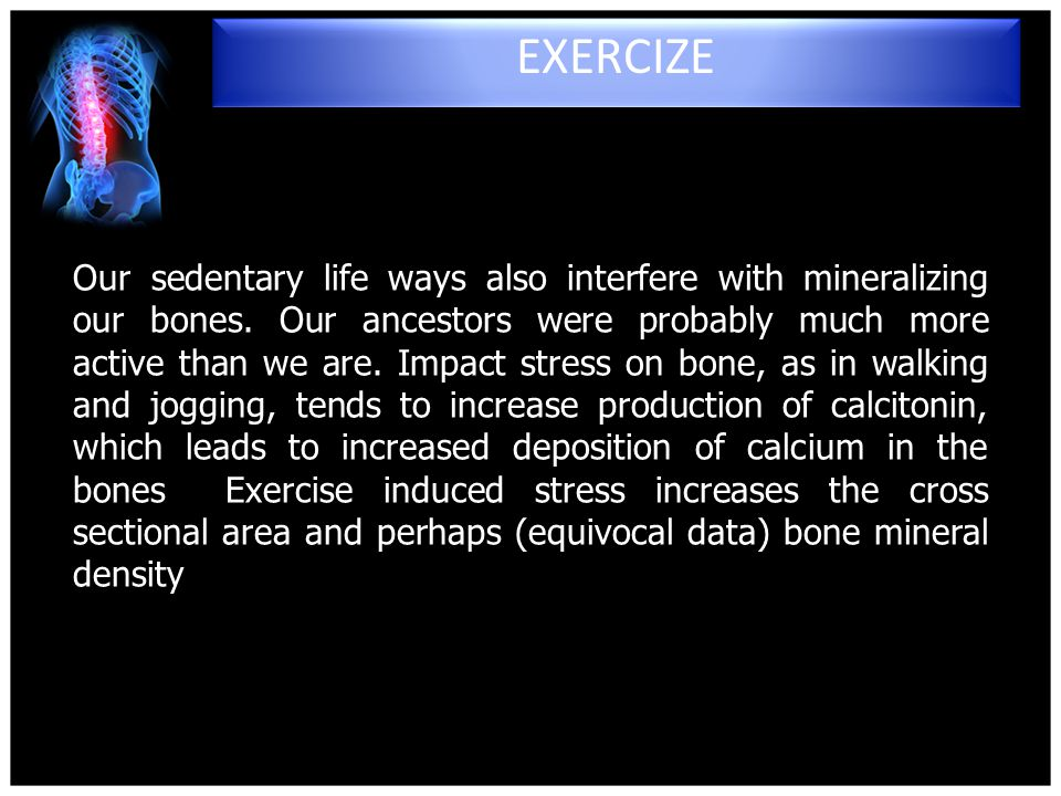 Our sedentary life ways also interfere with mineralizing our bones.