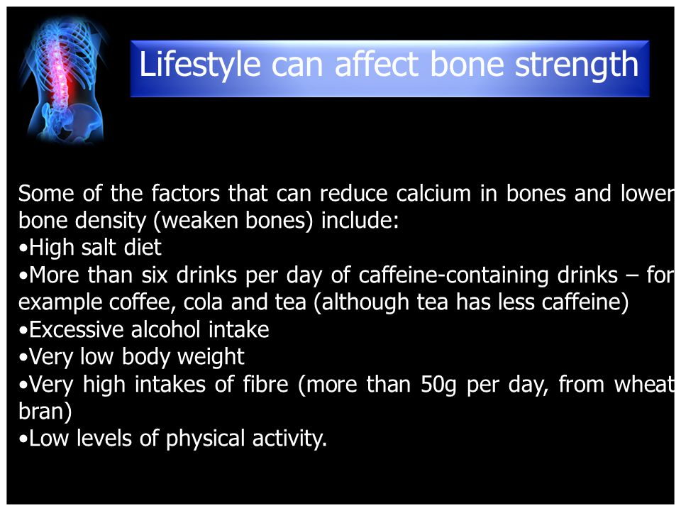 Some of the factors that can reduce calcium in bones and lower bone density (weaken bones) include: High salt diet More than six drinks per day of caffeine-containing drinks – for example coffee, cola and tea (although tea has less caffeine) Excessive alcohol intake Very low body weight Very high intakes of fibre (more than 50g per day, from wheat bran) Low levels of physical activity.