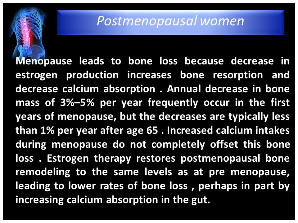 Menopause leads to bone loss because decrease in estrogen production increases bone resorption and decrease calcium absorption.