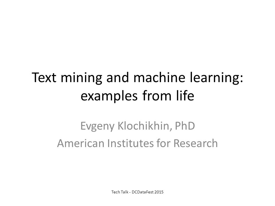 Text mining and machine learning: examples from life Evgeny Klochikhin, PhD American Institutes for Research Tech Talk - DCDataFest 2015