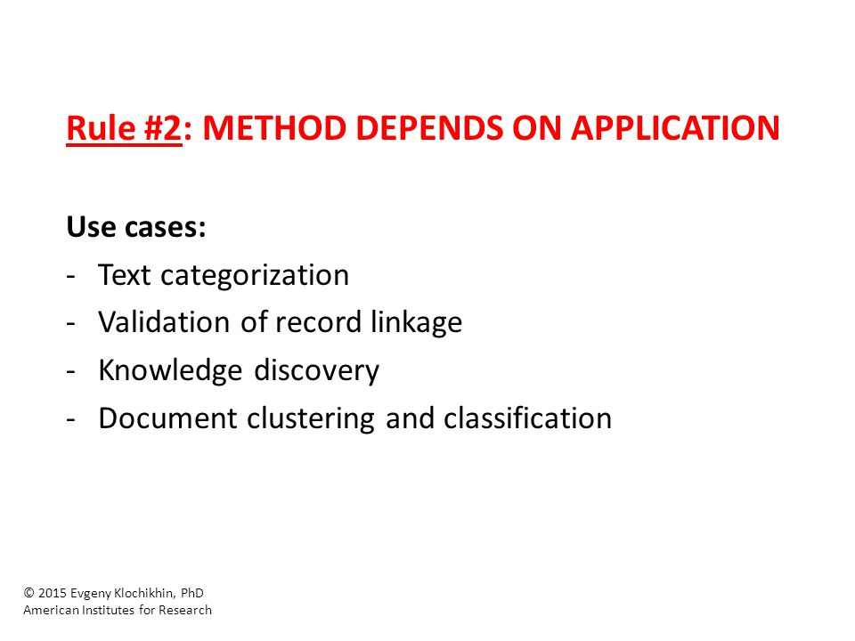 Rule #2: METHOD DEPENDS ON APPLICATION Use cases: -Text categorization -Validation of record linkage -Knowledge discovery -Document clustering and classification © 2015 Evgeny Klochikhin, PhD American Institutes for Research