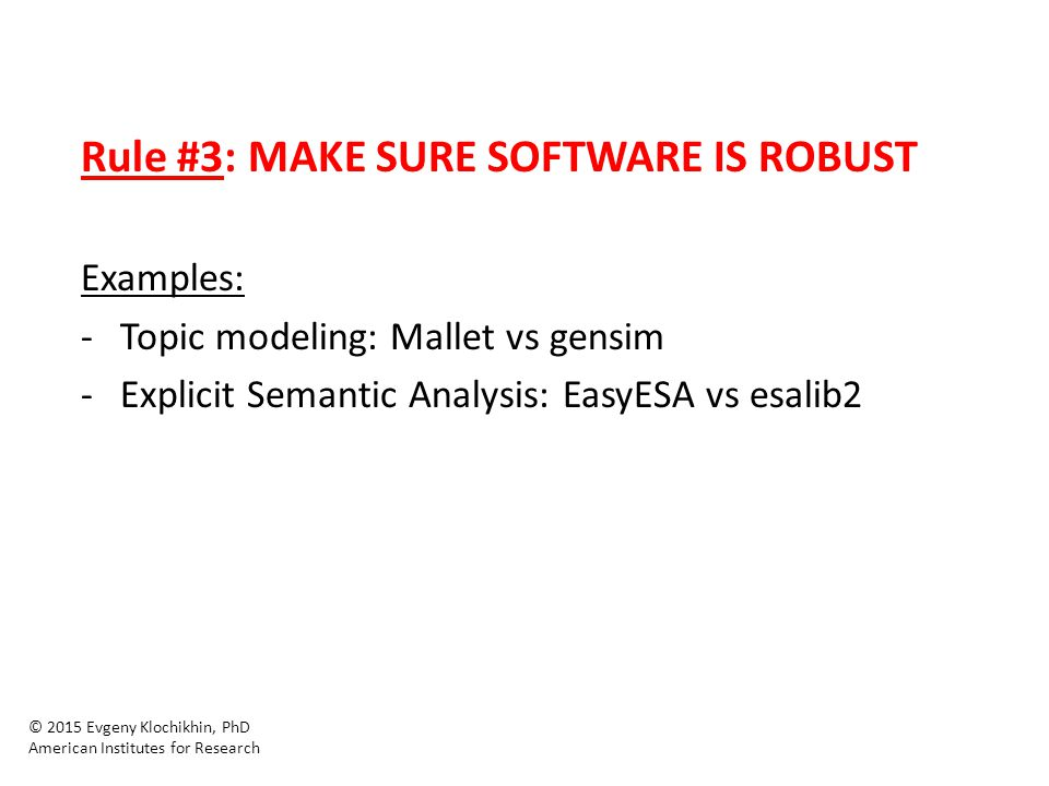 Rule #3: MAKE SURE SOFTWARE IS ROBUST Examples: -Topic modeling: Mallet vs gensim -Explicit Semantic Analysis: EasyESA vs esalib2 © 2015 Evgeny Klochi