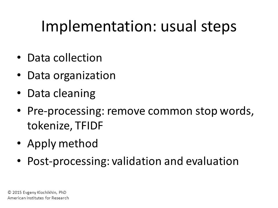 Implementation: usual steps Data collection Data organization Data cleaning Pre-processing: remove common stop words, tokenize, TFIDF Apply method Post-processing: validation and evaluation © 2015 Evgeny Klochikhin, PhD American Institutes for Research