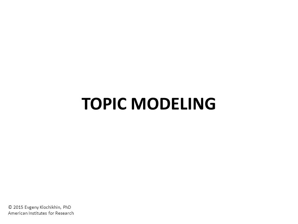 TOPIC MODELING © 2015 Evgeny Klochikhin, PhD American Institutes for Research