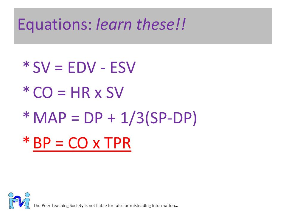 Equations: learn these!! The Peer Teaching Society is not liable for false or misleading information… *SV = EDV - ESV *CO = HR x SV *MAP = DP + 1/3(SP