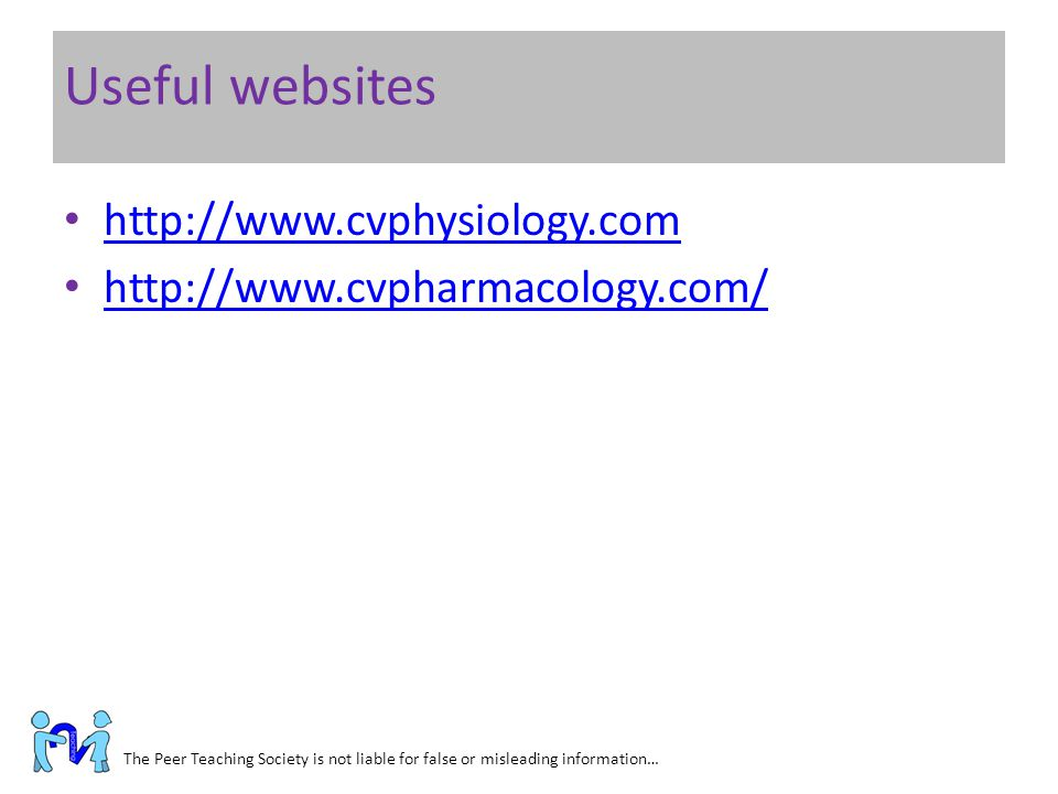 Useful websites The Peer Teaching Society is not liable for false or misleading information… http://www.cvphysiology.com http://www.cvpharmacology.com
