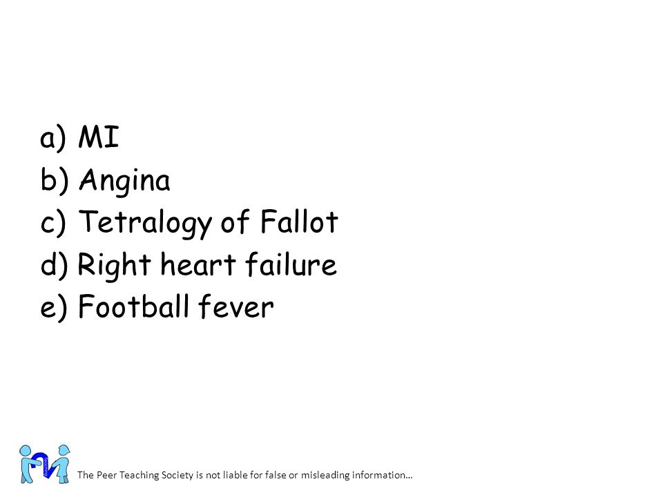 a)MI b)Angina c)Tetralogy of Fallot d)Right heart failure e)Football fever The Peer Teaching Society is not liable for false or misleading information
