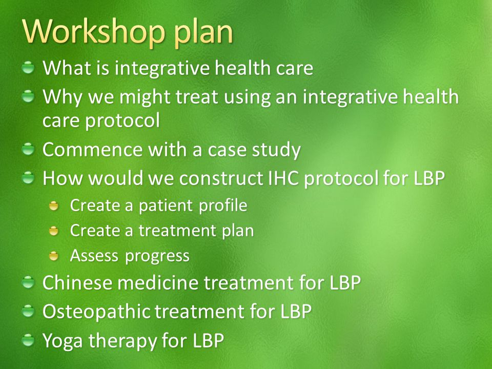 What is integrative health care Why we might treat using an integrative health care protocol Commence with a case study How would we construct IHC protocol for LBP Create a patient profile Create a treatment plan Assess progress Chinese medicine treatment for LBP Osteopathic treatment for LBP Yoga therapy for LBP
