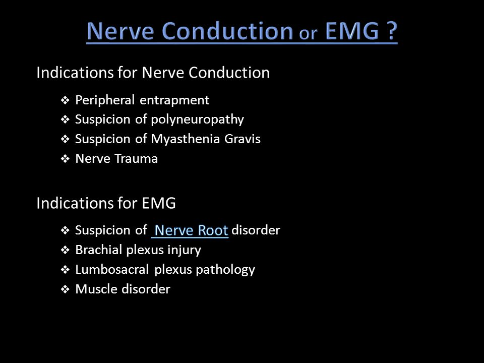 Indications for Nerve Conduction  Peripheral entrapment  Suspicion of polyneuropathy  Suspicion of Myasthenia Gravis  Nerve Trauma Indications for