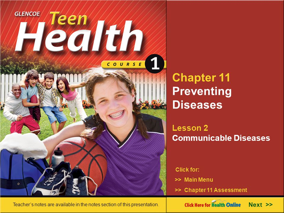 Chapter 11 Preventing Diseases Lesson 2 Communicable Diseases >> Main Menu Next >> >> Chapter 11 Assessment Click for: Teacher's notes are available in the notes section of this presentation.