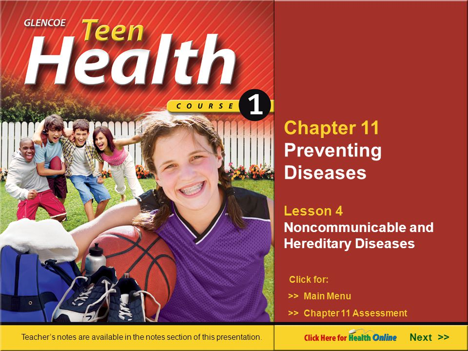 Chapter 11 Preventing Diseases Lesson 4 Noncommunicable and Hereditary Diseases >> Main Menu Next >> >> Chapter 11 Assessment Click for: Teacher's notes are available in the notes section of this presentation.