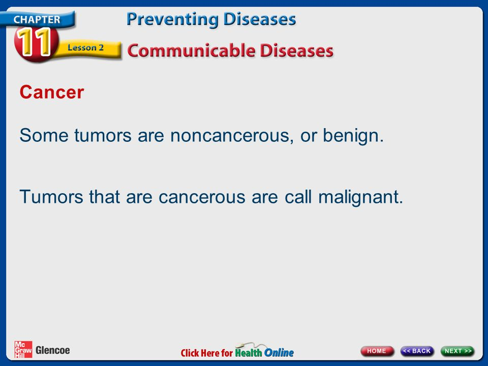 Cancer Some tumors are noncancerous, or benign. Tumors that are cancerous are call malignant.