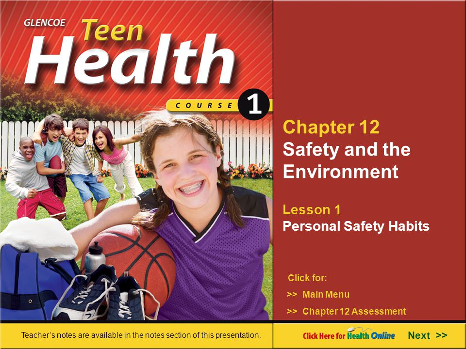 Chapter 12 Safety and the Environment Lesson 1 Personal Safety Habits >> Main Menu Next >> >> Chapter 12 Assessment Click for: Teacher's notes are available in the notes section of this presentation.