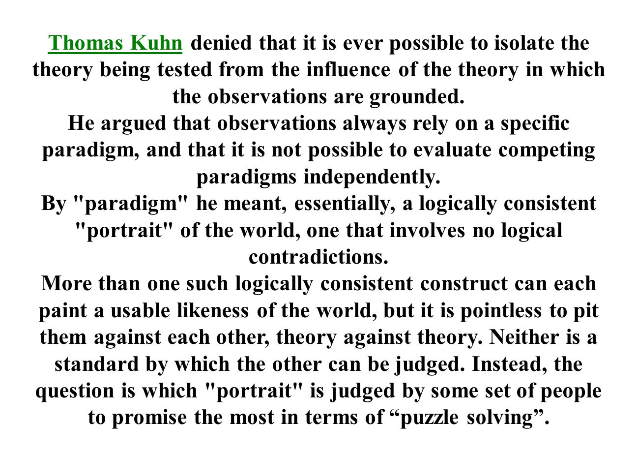 Thomas KuhnThomas Kuhn denied that it is ever possible to isolate the theory being tested from the influence of the theory in which the observations are grounded.