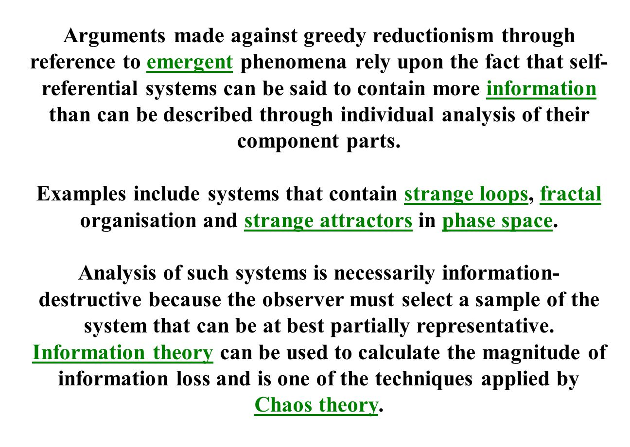 Arguments made against greedy reductionism through reference to emergent phenomena rely upon the fact that self- referential systems can be said to contain more information than can be described through individual analysis of their component parts.emergentinformation Examples include systems that contain strange loops, fractal organisation and strange attractors in phase space.strange loopsfractalstrange attractorsphase space Analysis of such systems is necessarily information- destructive because the observer must select a sample of the system that can be at best partially representative.