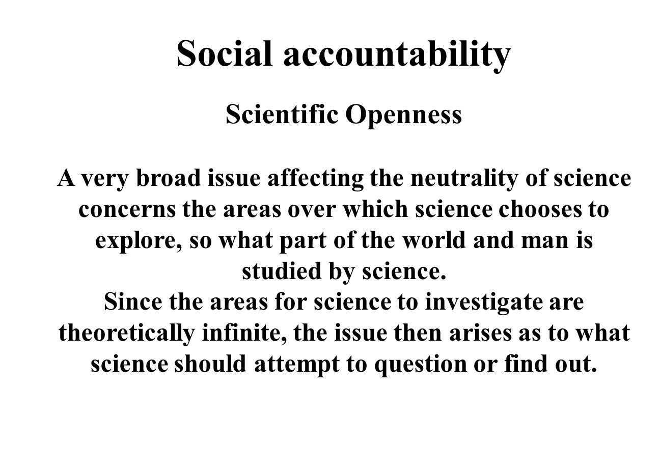 Social accountability Scientific Openness A very broad issue affecting the neutrality of science concerns the areas over which science chooses to explore, so what part of the world and man is studied by science.