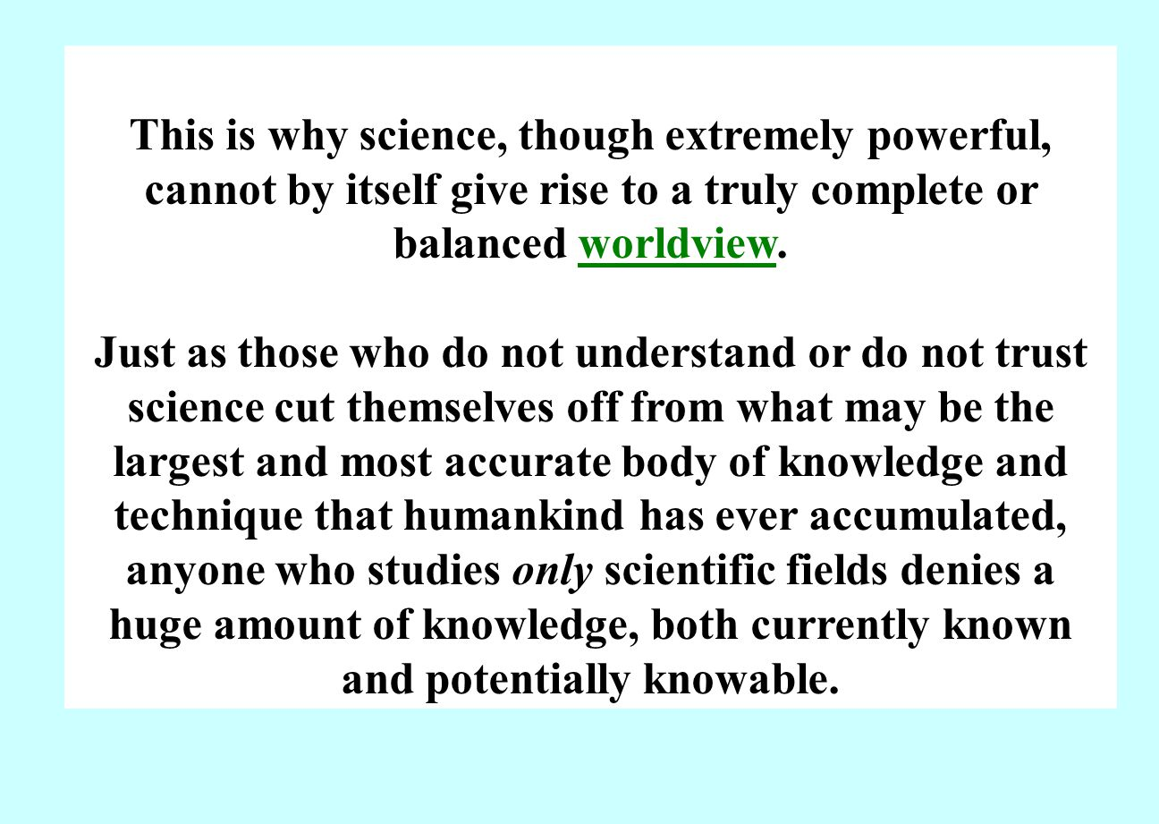 This is why science, though extremely powerful, cannot by itself give rise to a truly complete or balanced worldview.worldview Just as those who do not understand or do not trust science cut themselves off from what may be the largest and most accurate body of knowledge and technique that humankind has ever accumulated, anyone who studies only scientific fields denies a huge amount of knowledge, both currently known and potentially knowable.