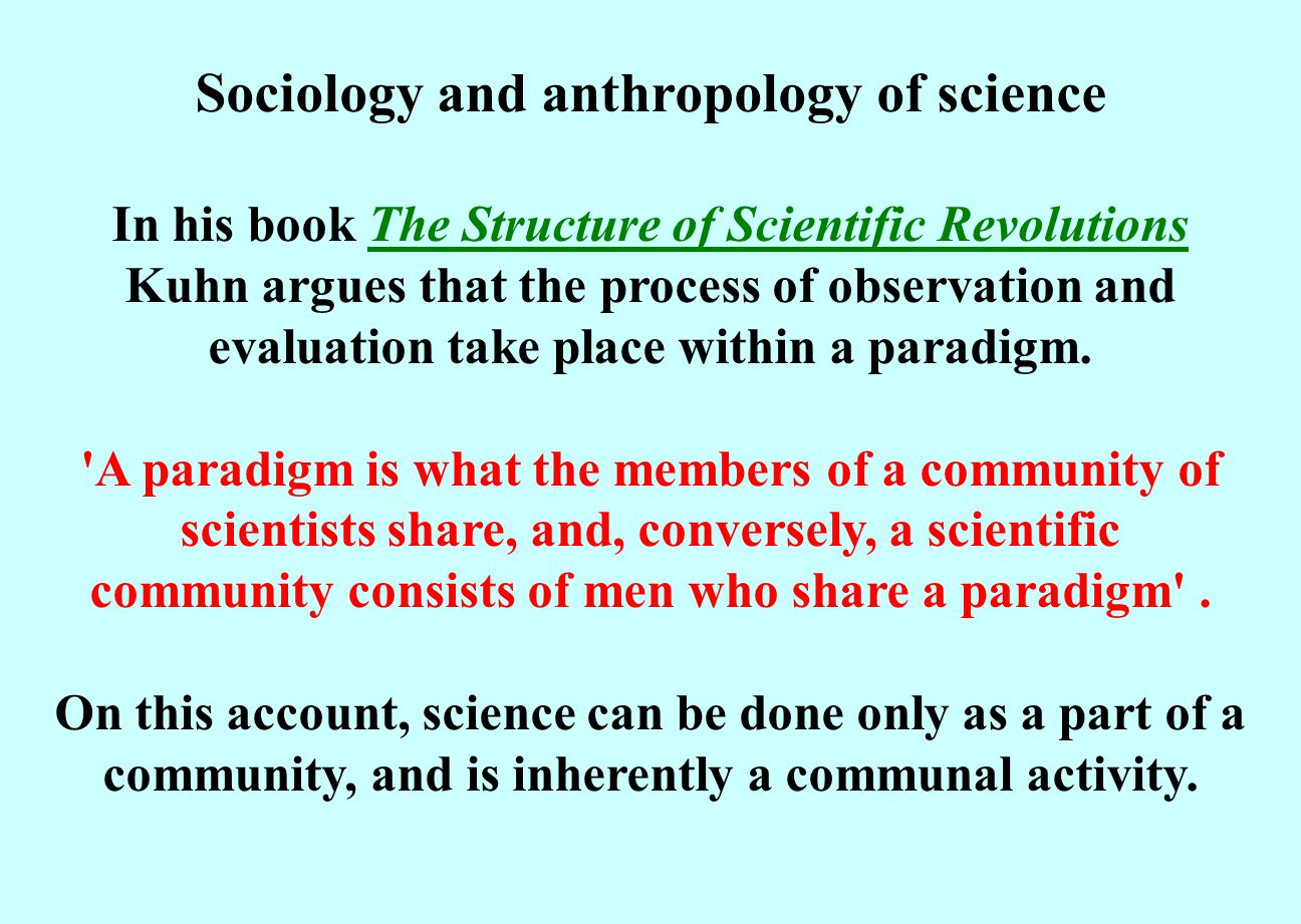 Sociology and anthropology of science In his book The Structure of Scientific Revolutions Kuhn argues that the process of observation and evaluation take place within a paradigm.The Structure of Scientific Revolutions A paradigm is what the members of a community of scientists share, and, conversely, a scientific community consists of men who share a paradigm .