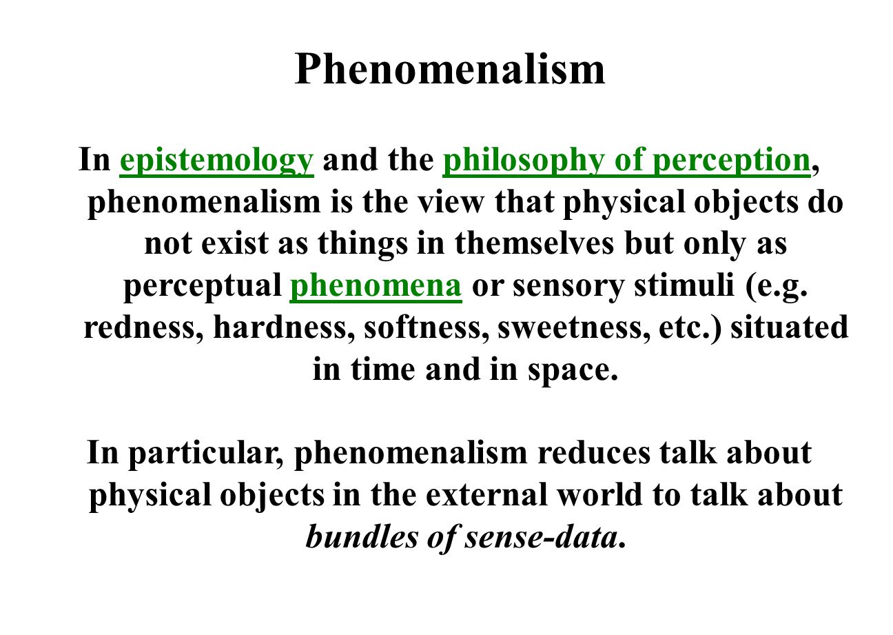 Phenomenalism In epistemology and the philosophy of perception, phenomenalism is the view that physical objects do not exist as things in themselves but only as perceptual phenomena or sensory stimuli (e.g.