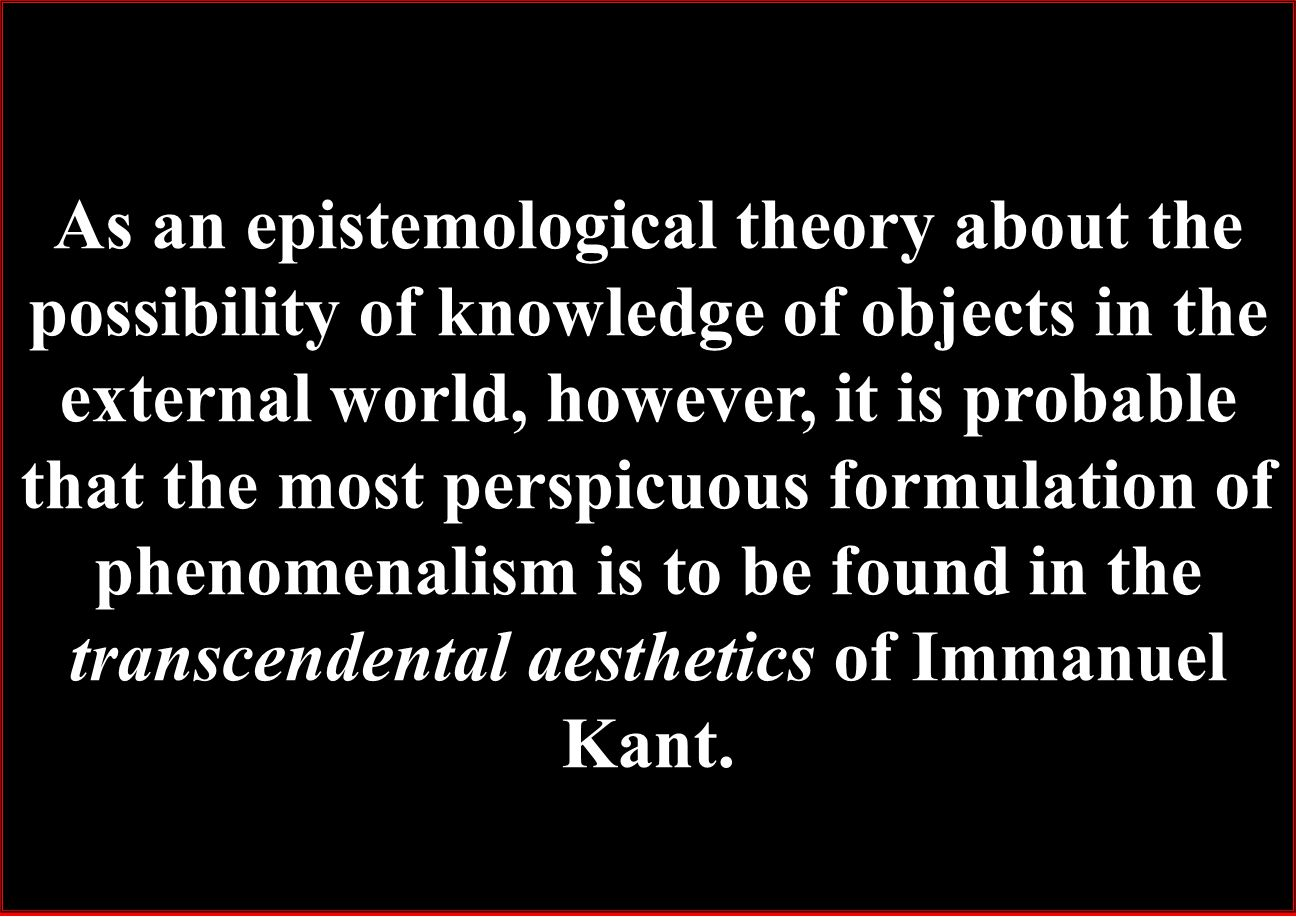 As an epistemological theory about the possibility of knowledge of objects in the external world, however, it is probable that the most perspicuous formulation of phenomenalism is to be found in the transcendental aesthetics of Immanuel Kant.