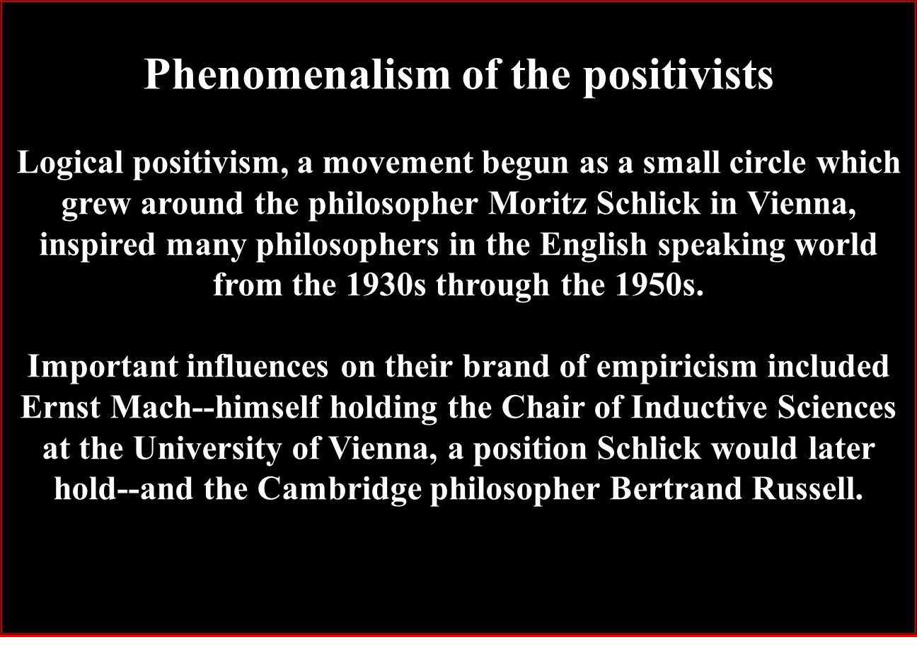 Phenomenalism of the positivists Logical positivism, a movement begun as a small circle which grew around the philosopher Moritz Schlick in Vienna, inspired many philosophers in the English speaking world from the 1930s through the 1950s.