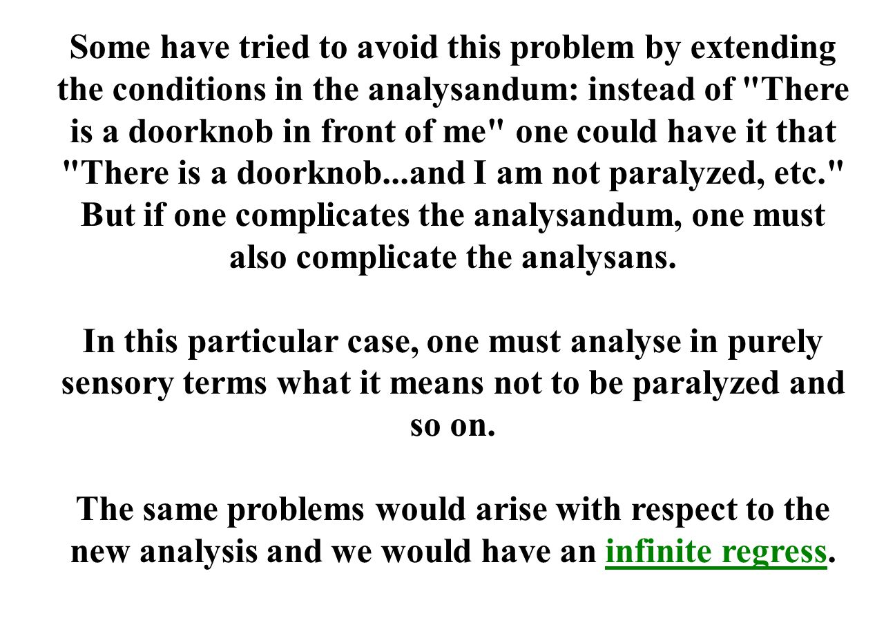 Some have tried to avoid this problem by extending the conditions in the analysandum: instead of There is a doorknob in front of me one could have it that There is a doorknob...and I am not paralyzed, etc. But if one complicates the analysandum, one must also complicate the analysans.