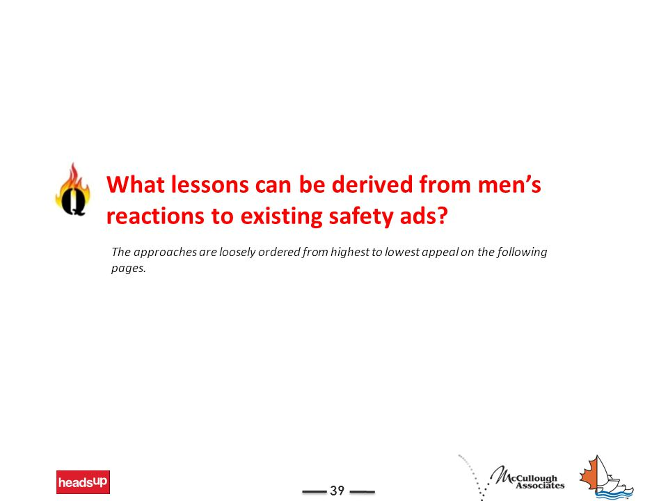 39 What lessons can be derived from men's reactions to existing safety ads? The approaches are loosely ordered from highest to lowest appeal on the fo
