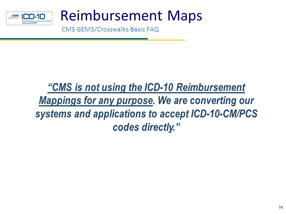 "Reimbursement Maps CMS GEMS/Crosswalks Basic FAQ 58 Health Data Consulting © 2010 ""CMS is not using the ICD-10 Reimbursement Mappings for any purpose."