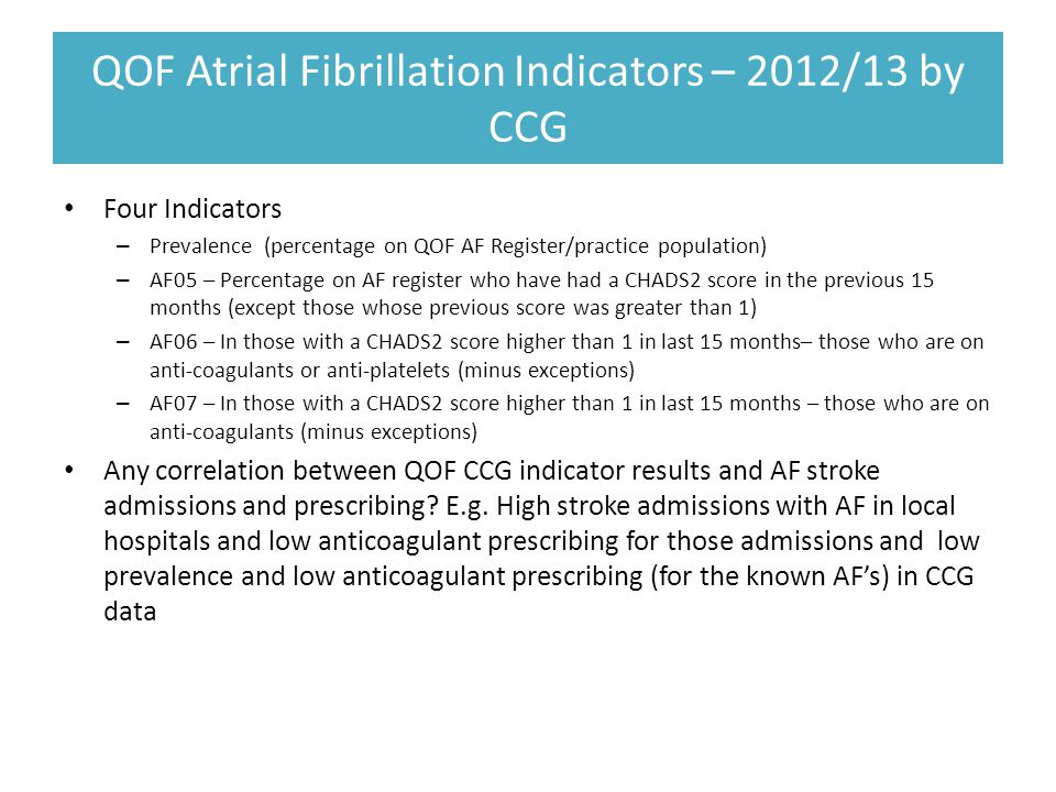 QOF Atrial Fibrillation Indicators – 2012/13 by CCG Four Indicators – Prevalence (percentage on QOF AF Register/practice population) – AF05 – Percentage on AF register who have had a CHADS2 score in the previous 15 months (except those whose previous score was greater than 1) – AF06 – In those with a CHADS2 score higher than 1 in last 15 months– those who are on anti-coagulants or anti-platelets (minus exceptions) – AF07 – In those with a CHADS2 score higher than 1 in last 15 months – those who are on anti-coagulants (minus exceptions) Any correlation between QOF CCG indicator results and AF stroke admissions and prescribing.